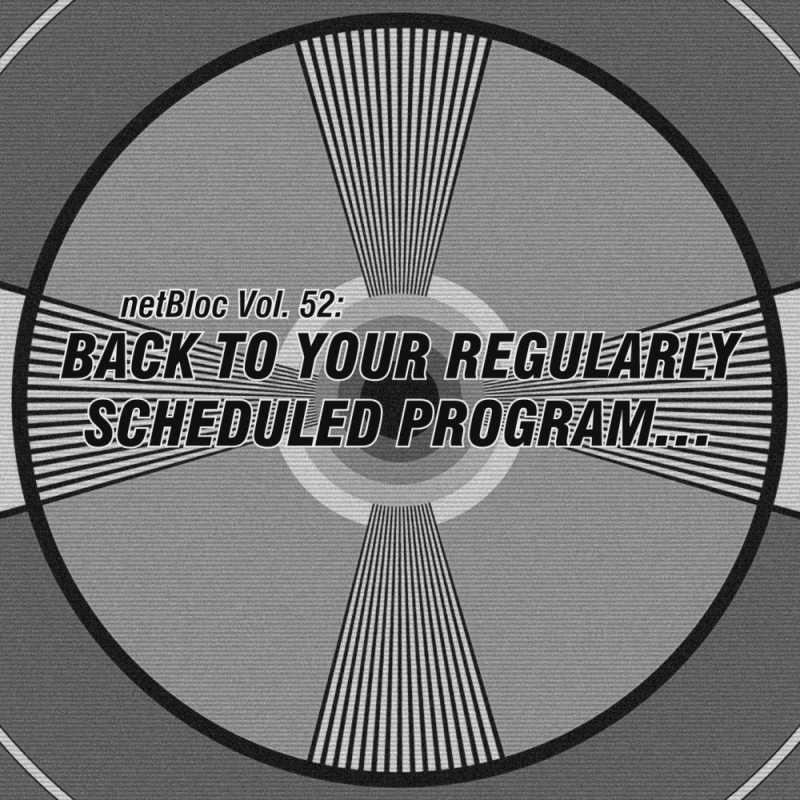 netBloc Vol. 52: Back to your regularly scheduled program